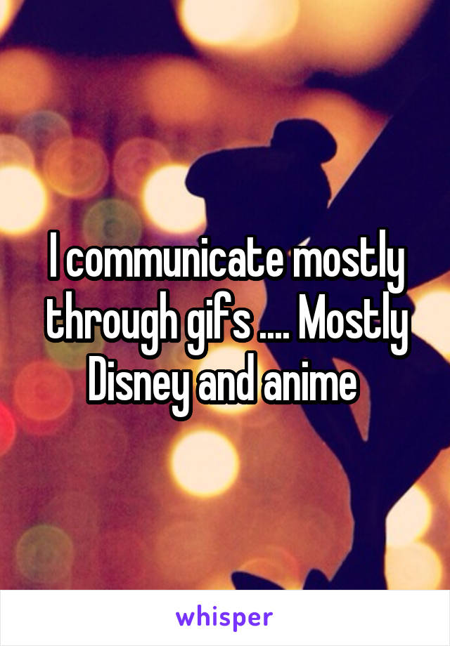 I communicate mostly through gifs .... Mostly Disney and anime