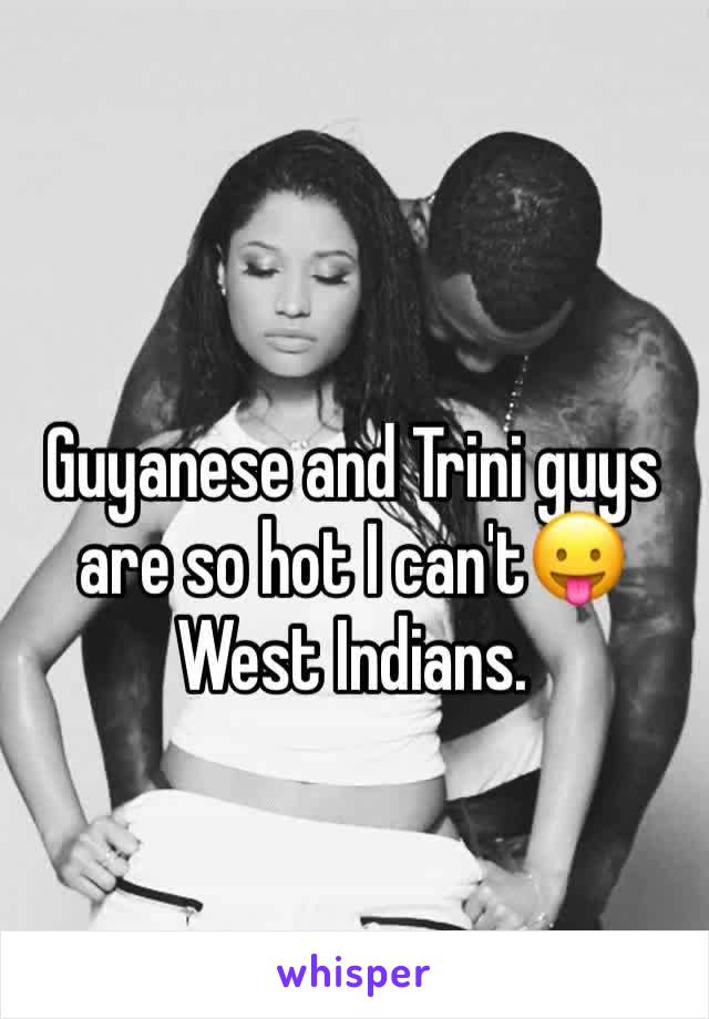 Guyanese and Trini guys are so hot I can't😛  West Indians.