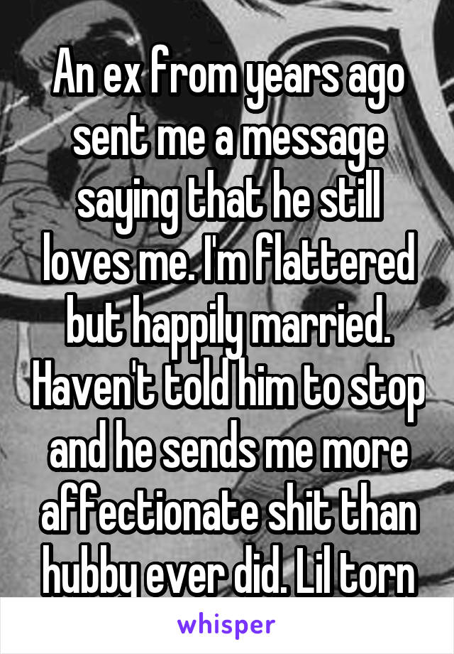 An ex from years ago sent me a message saying that he still loves me. I'm flattered but happily married. Haven't told him to stop and he sends me more affectionate shit than hubby ever did. Lil torn
