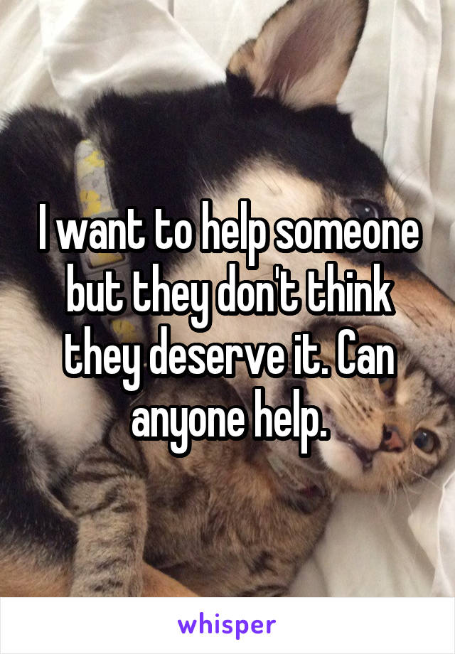 I want to help someone but they don't think they deserve it. Can anyone help.
