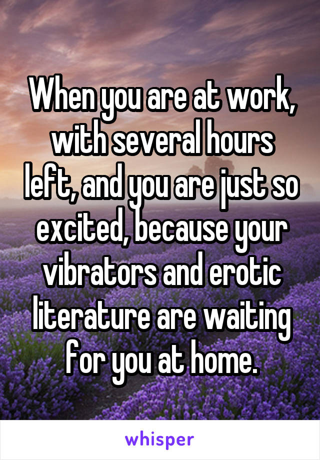 When you are at work, with several hours left, and you are just so excited, because your vibrators and erotic literature are waiting for you at home.