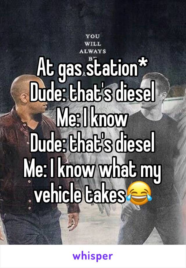 At gas station* Dude: that's diesel Me: I know Dude: that's diesel  Me: I know what my vehicle takes😂
