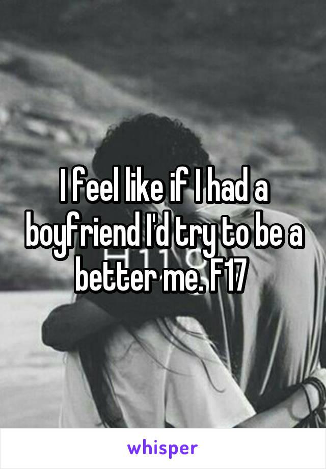 I feel like if I had a boyfriend I'd try to be a better me. F17