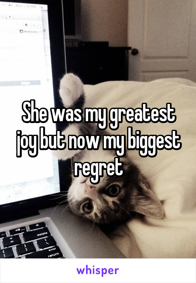 She was my greatest joy but now my biggest regret
