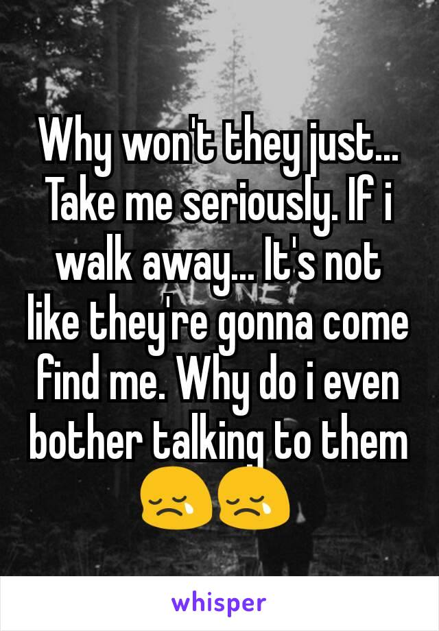 Why won't they just... Take me seriously. If i walk away... It's not like they're gonna come find me. Why do i even bother talking to them 😢😢
