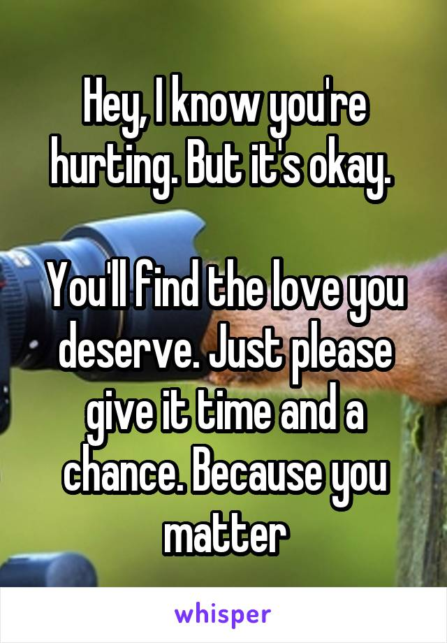 Hey, I know you're hurting. But it's okay.   You'll find the love you deserve. Just please give it time and a chance. Because you matter