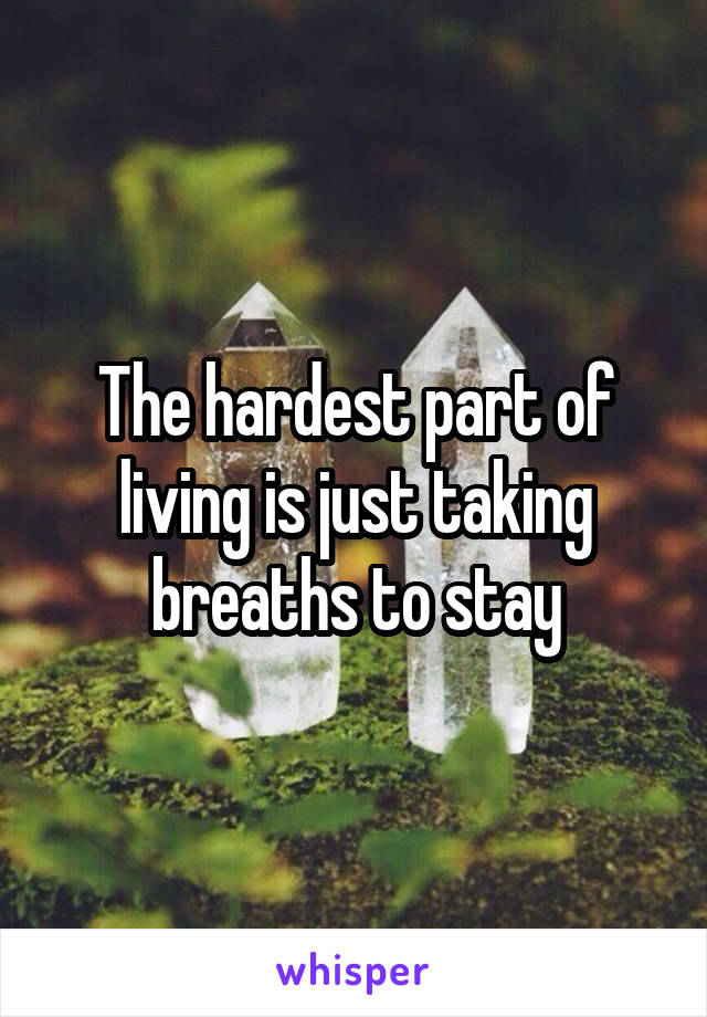The hardest part of living is just taking breaths to stay