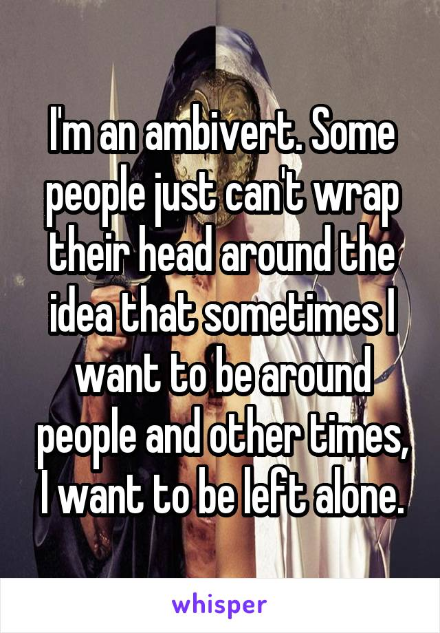 I'm an ambivert. Some people just can't wrap their head around the idea that sometimes I want to be around people and other times, I want to be left alone.