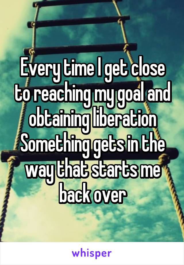 Every time I get close to reaching my goal and obtaining liberation Something gets in the way that starts me back over