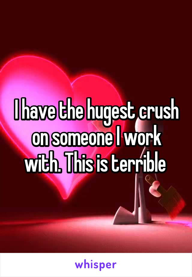 I have the hugest crush on someone I work with. This is terrible