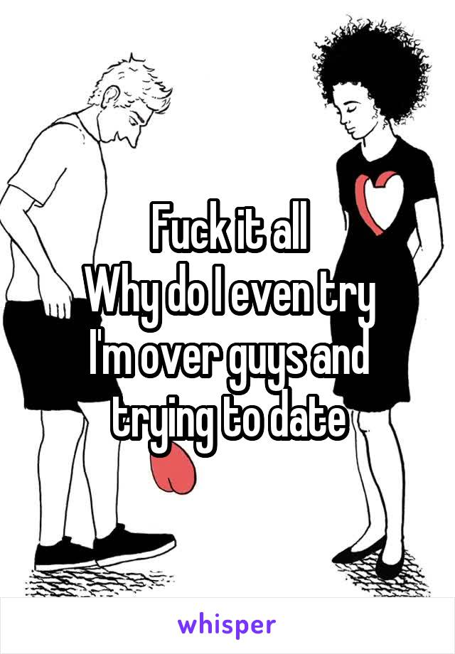 Fuck it all Why do I even try I'm over guys and trying to date