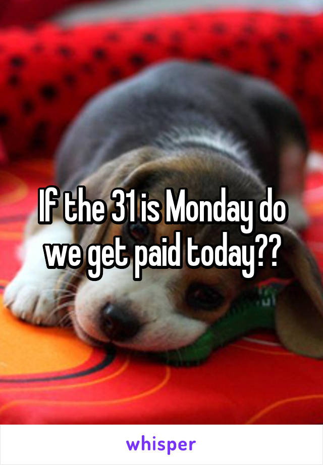 If the 31 is Monday do we get paid today??