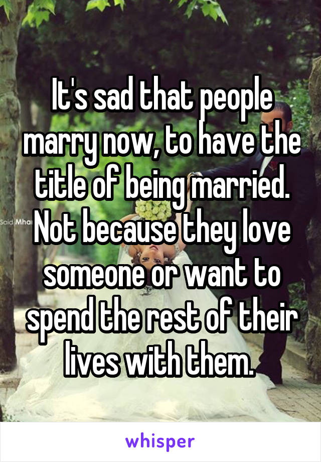 It's sad that people marry now, to have the title of being married. Not because they love someone or want to spend the rest of their lives with them.