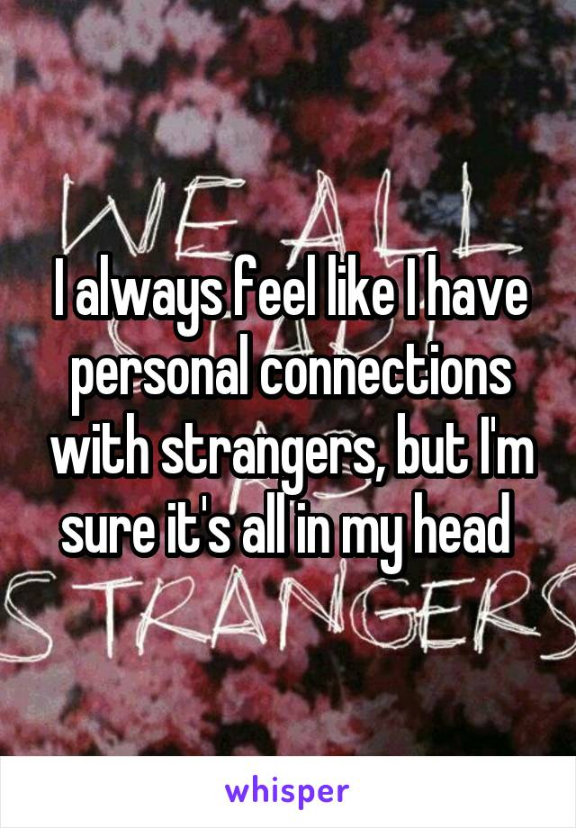 I always feel like I have personal connections with strangers, but I'm sure it's all in my head
