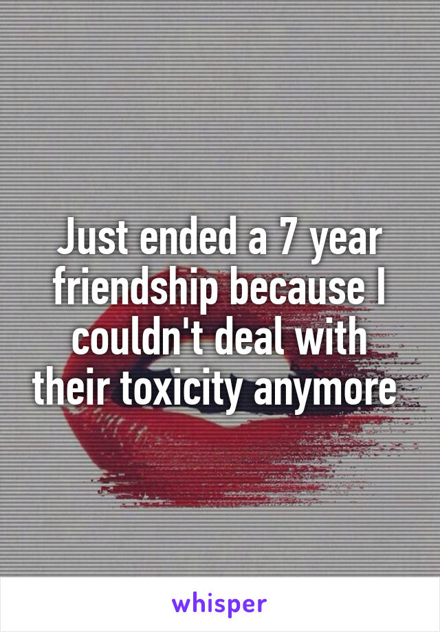 Just ended a 7 year friendship because I couldn't deal with their toxicity anymore