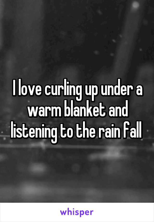 I love curling up under a warm blanket and listening to the rain fall