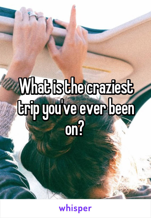 What is the craziest trip you've ever been on?