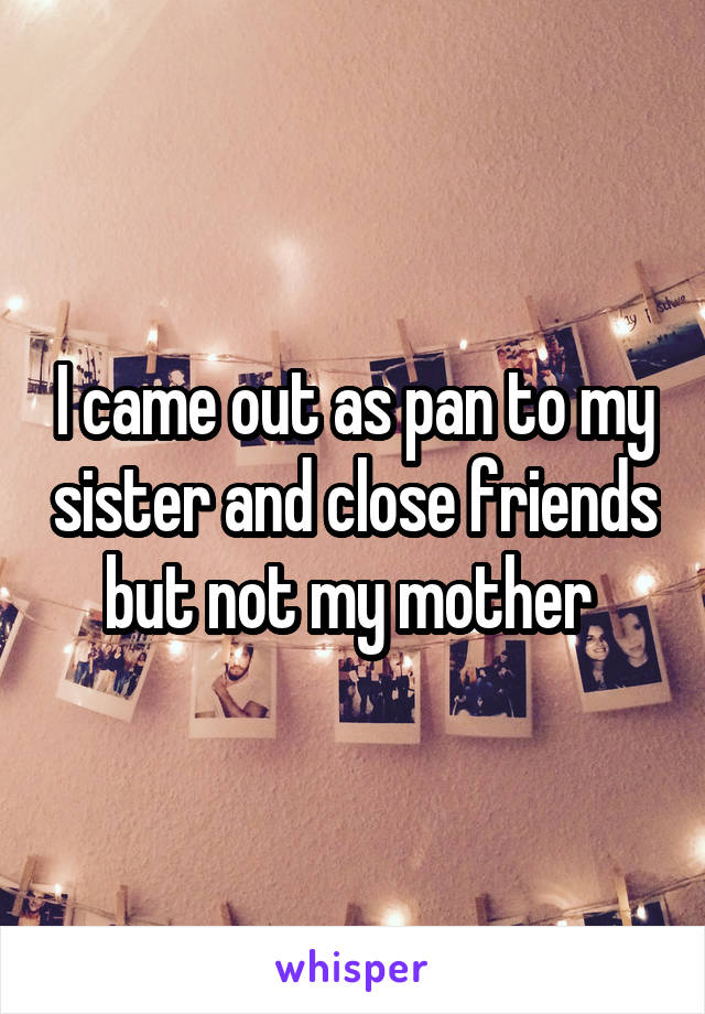 I came out as pan to my sister and close friends but not my mother