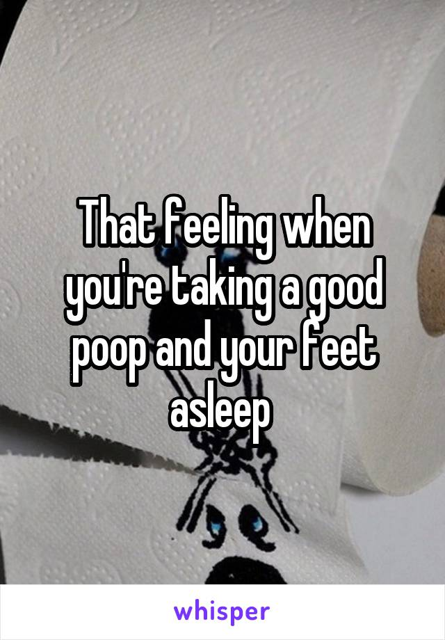 That feeling when you're taking a good poop and your feet asleep
