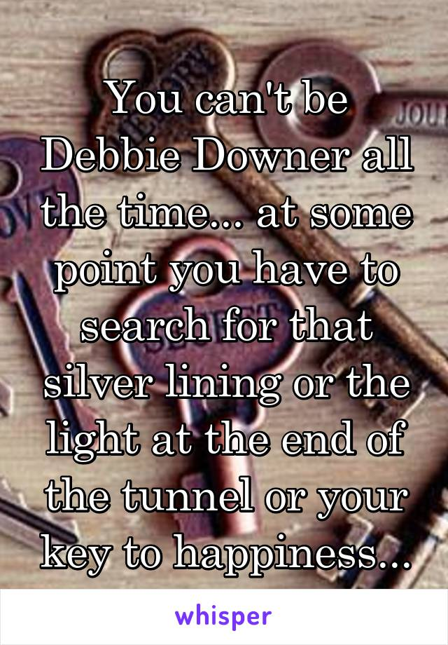 You can't be Debbie Downer all the time... at some point you have to search for that silver lining or the light at the end of the tunnel or your key to happiness...