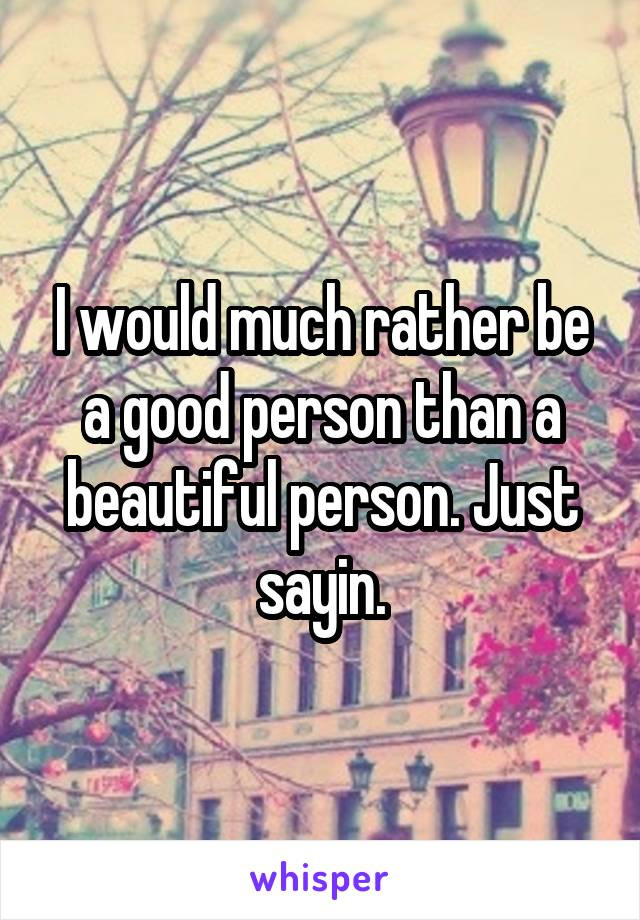 I would much rather be a good person than a beautiful person. Just sayin.