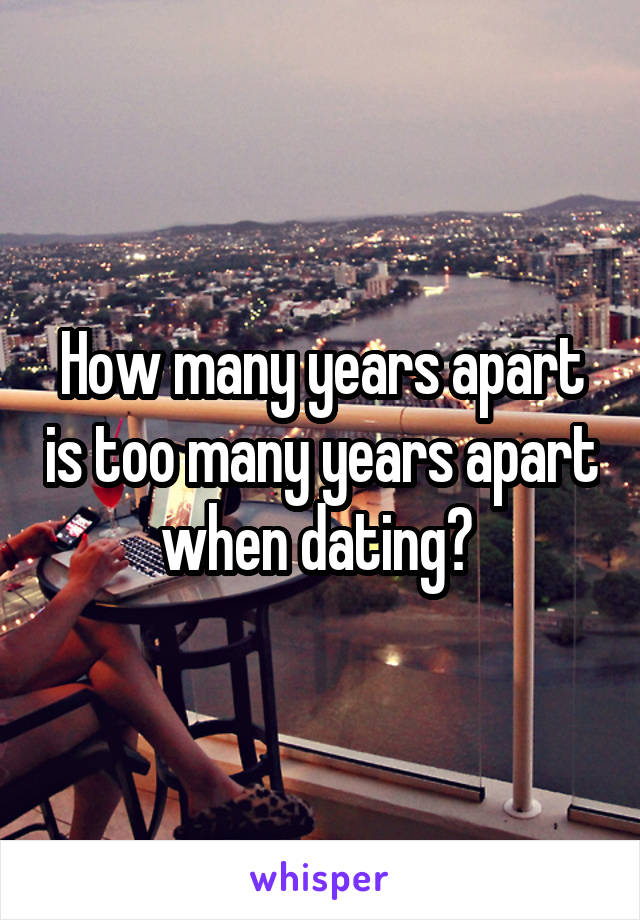 How many years apart is too many years apart when dating?