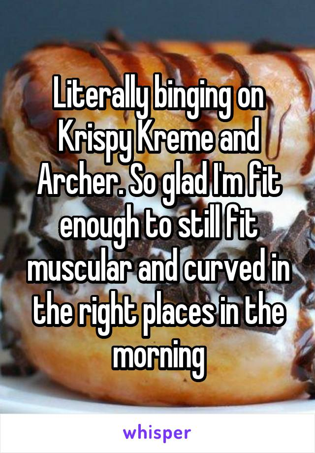 Literally binging on Krispy Kreme and Archer. So glad I'm fit enough to still fit muscular and curved in the right places in the morning