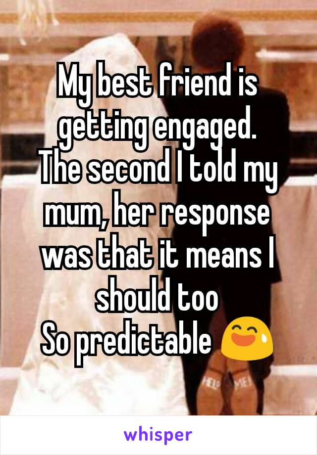 My best friend is getting engaged. The second I told my mum, her response was that it means I should too So predictable 😅