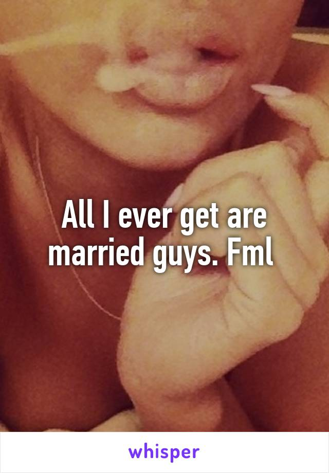 All I ever get are married guys. Fml