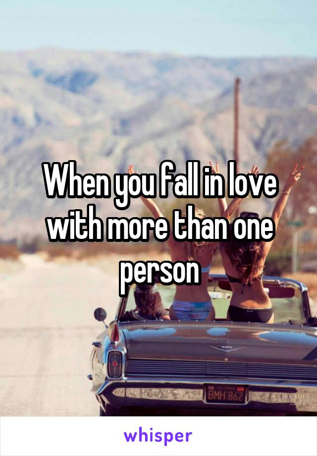 When you fall in love with more than one person