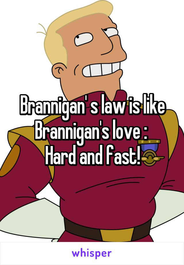 Brannigan' s law is like Brannigan's love :  Hard and fast!