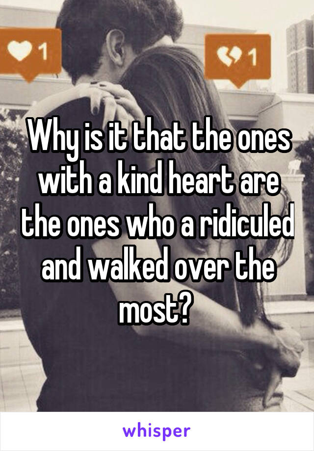Why is it that the ones with a kind heart are the ones who a ridiculed and walked over the most?
