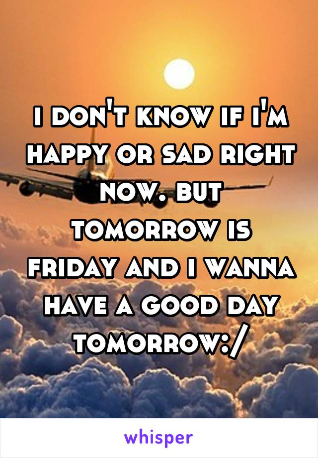 i don't know if i'm happy or sad right now. but tomorrow is friday and i wanna have a good day tomorrow:/