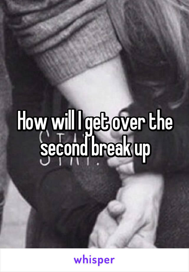 How will I get over the second break up