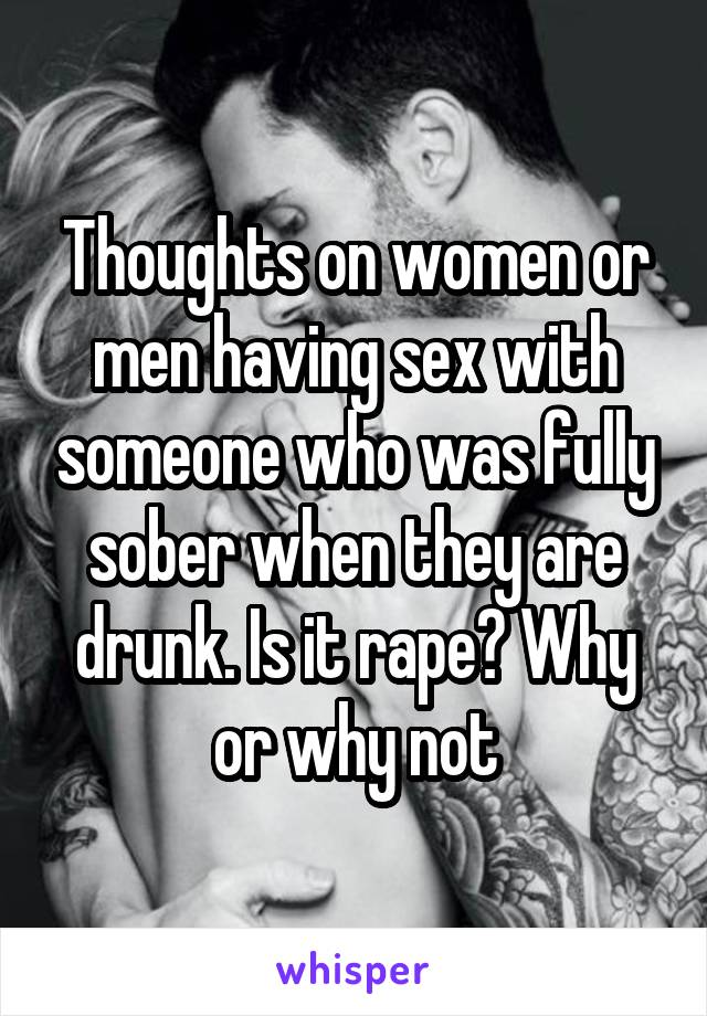 Thoughts on women or men having sex with someone who was fully sober when they are drunk. Is it rape? Why or why not