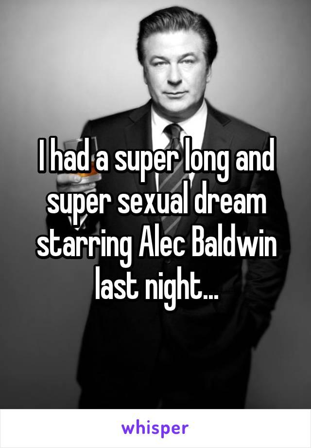 I had a super long and super sexual dream starring Alec Baldwin last night...
