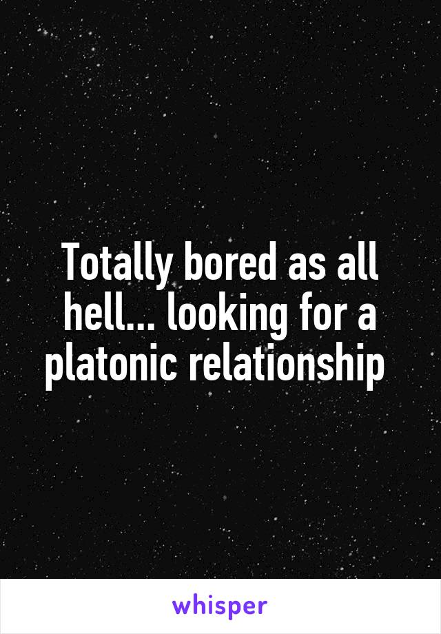 Totally bored as all hell... looking for a platonic relationship