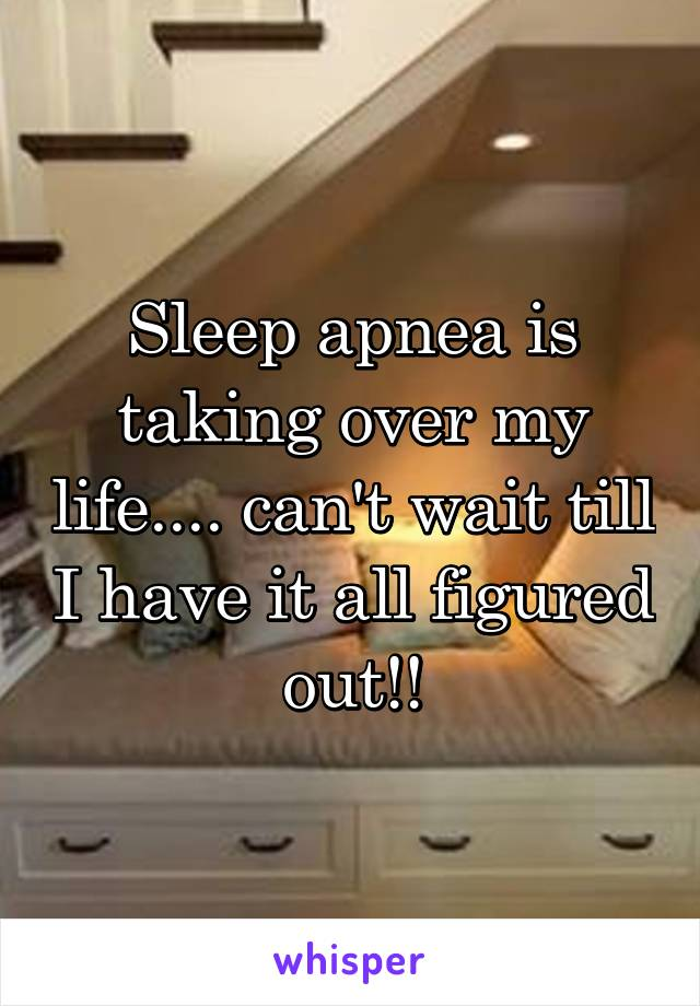 Sleep apnea is taking over my life.... can't wait till I have it all figured out!!