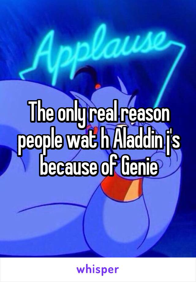 The only real reason people wat h Aladdin j's because of Genie