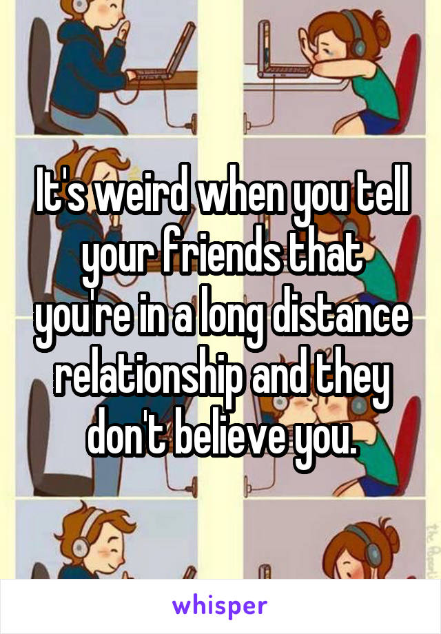 It's weird when you tell your friends that you're in a long distance relationship and they don't believe you.