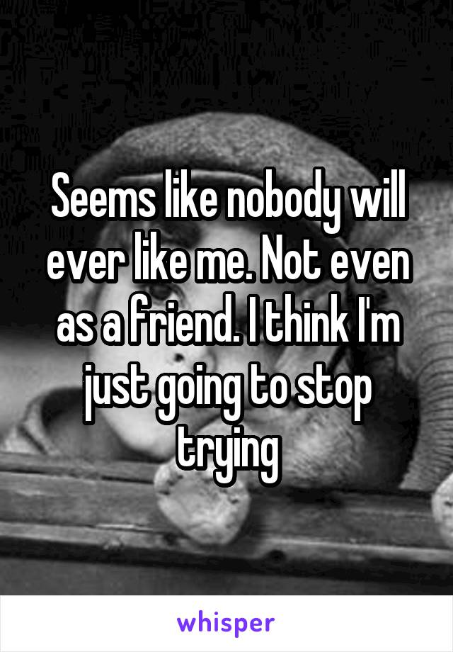 Seems like nobody will ever like me. Not even as a friend. I think I'm just going to stop trying