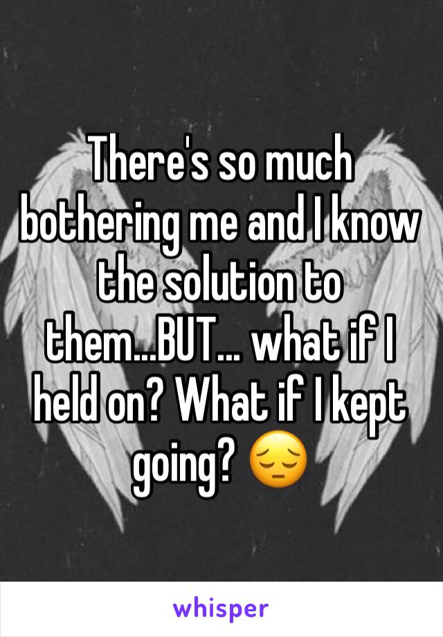 There's so much bothering me and I know the solution to them...BUT... what if I held on? What if I kept going? 😔