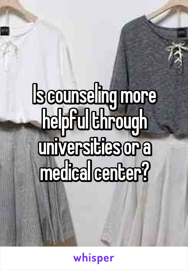 Is counseling more helpful through universities or a medical center?