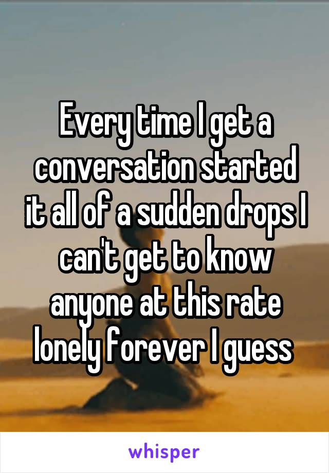 Every time I get a conversation started it all of a sudden drops I can't get to know anyone at this rate lonely forever I guess