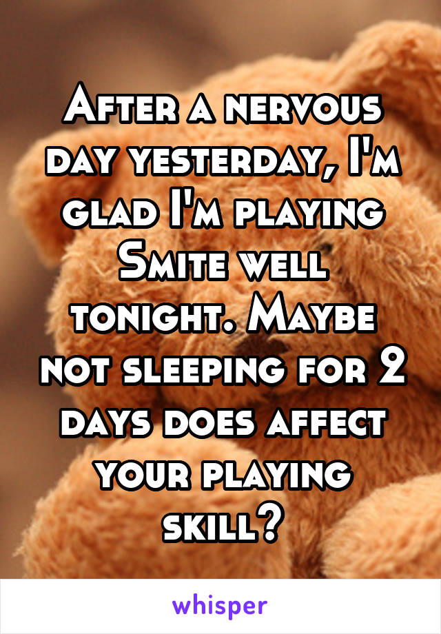 After a nervous day yesterday, I'm glad I'm playing Smite well tonight. Maybe not sleeping for 2 days does affect your playing skill?