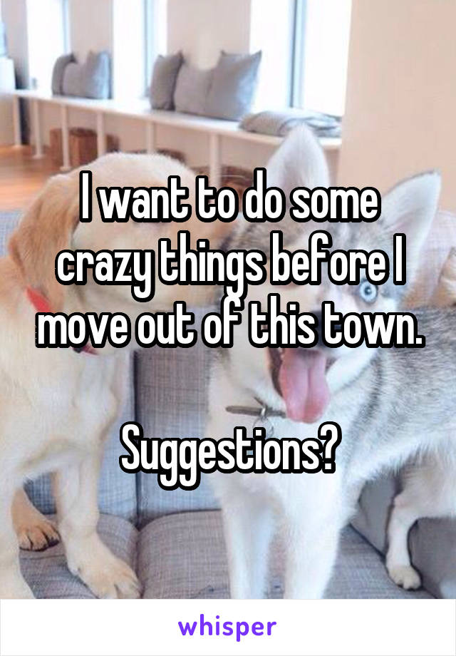 I want to do some crazy things before I move out of this town.  Suggestions?