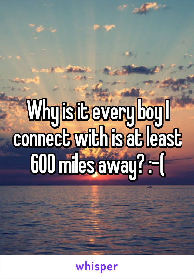Why is it every boy I connect with is at least 600 miles away? :-(