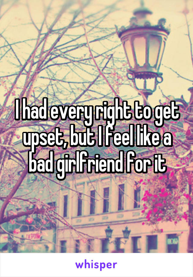 I had every right to get upset, but I feel like a bad girlfriend for it