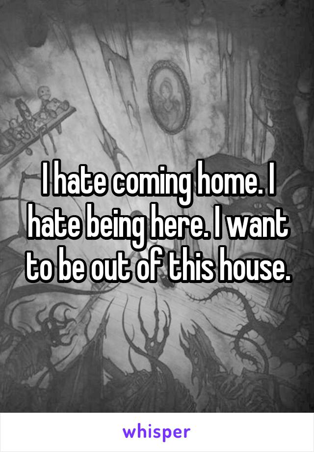 I hate coming home. I hate being here. I want to be out of this house.