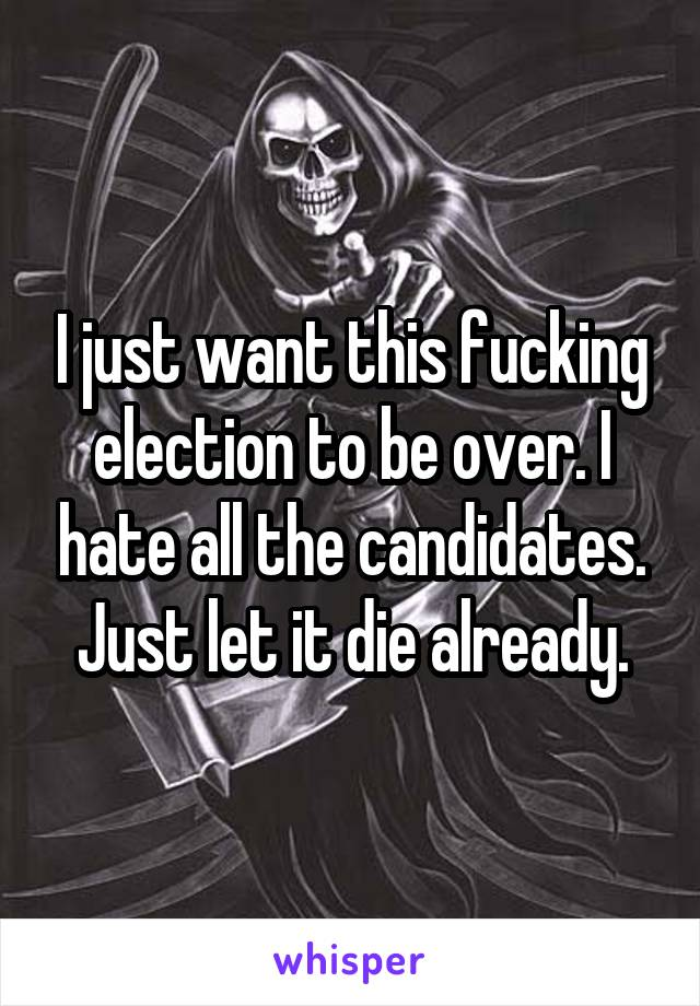 I just want this fucking election to be over. I hate all the candidates. Just let it die already.